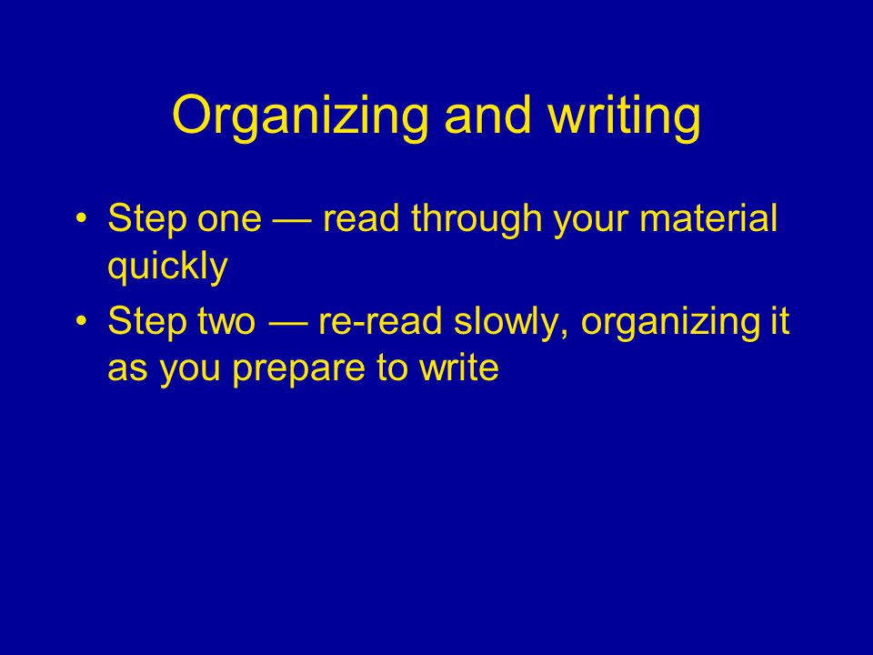 Organizing and writing Step one read through your material quickly Step two re-read slowly, organizing it as you prepare to write