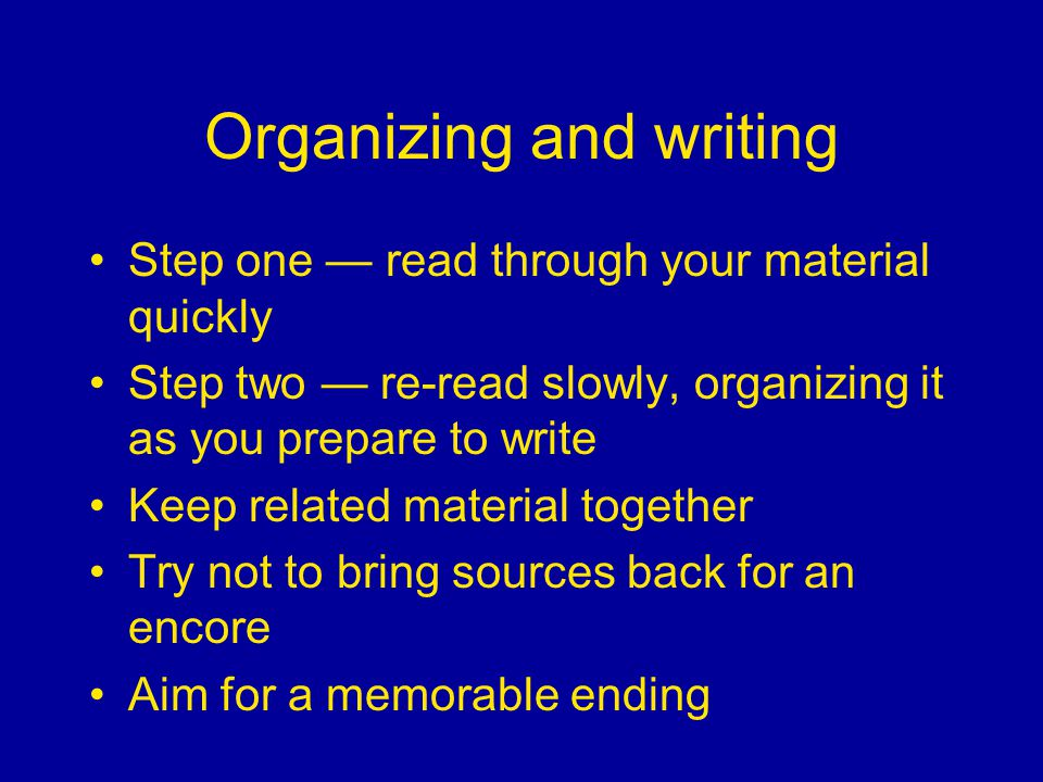 Organizing and writing Step one read through your material quickly Step two re-read slowly, organizing it as you prepare to write Keep related material together Try not to bring sources back for an encore Aim for a memorable ending