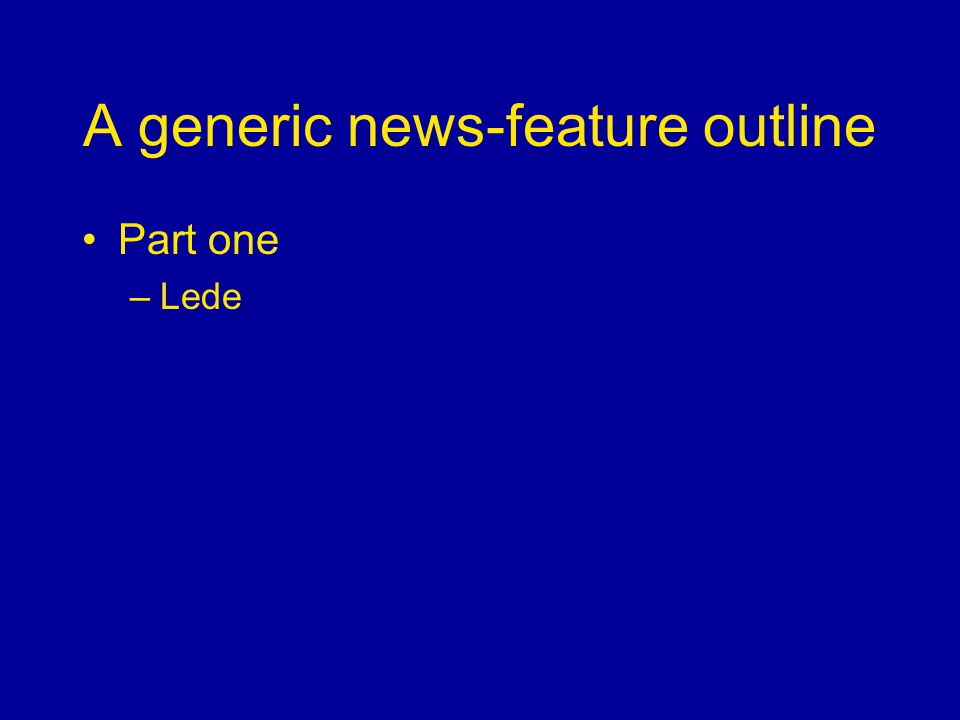 A generic news-feature outline Part one –Lede