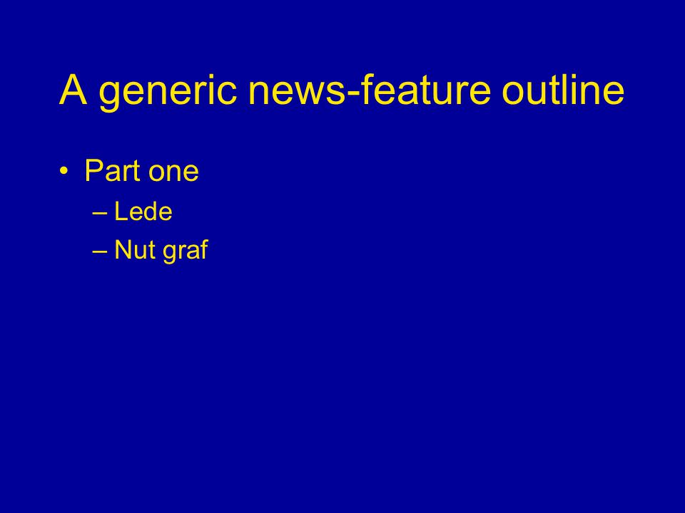A generic news-feature outline Part one –Lede –Nut graf
