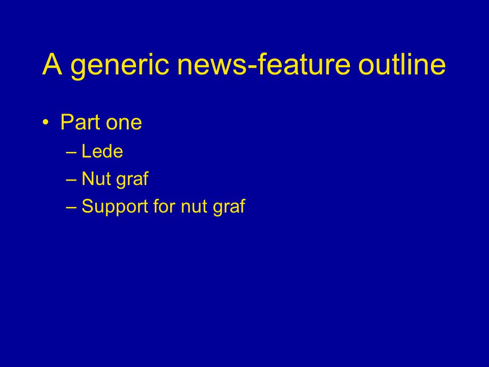 A generic news-feature outline Part one –Lede –Nut graf –Support for nut graf