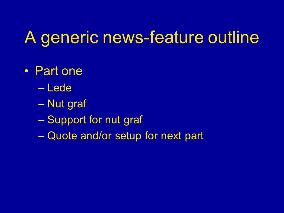 A generic news-feature outline Part one –Lede –Nut graf –Support for nut graf –Quote and/or setup for next part