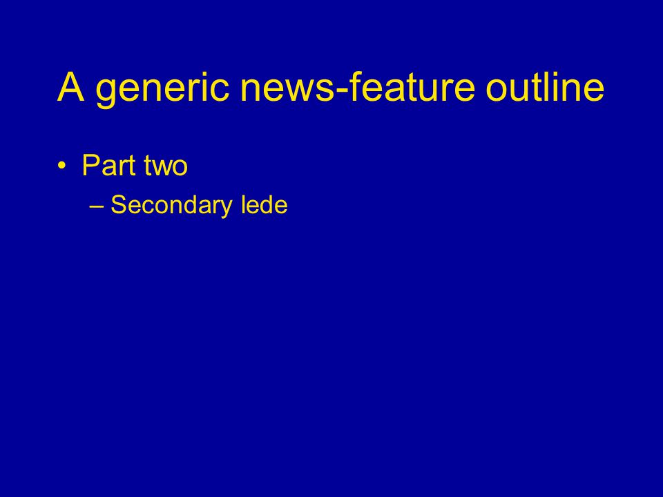 A generic news-feature outline Part two –Secondary lede
