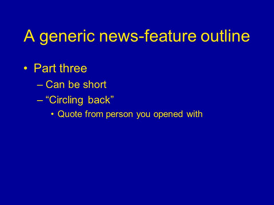 A generic news-feature outline Part three –Can be short –Circling back Quote from person you opened with