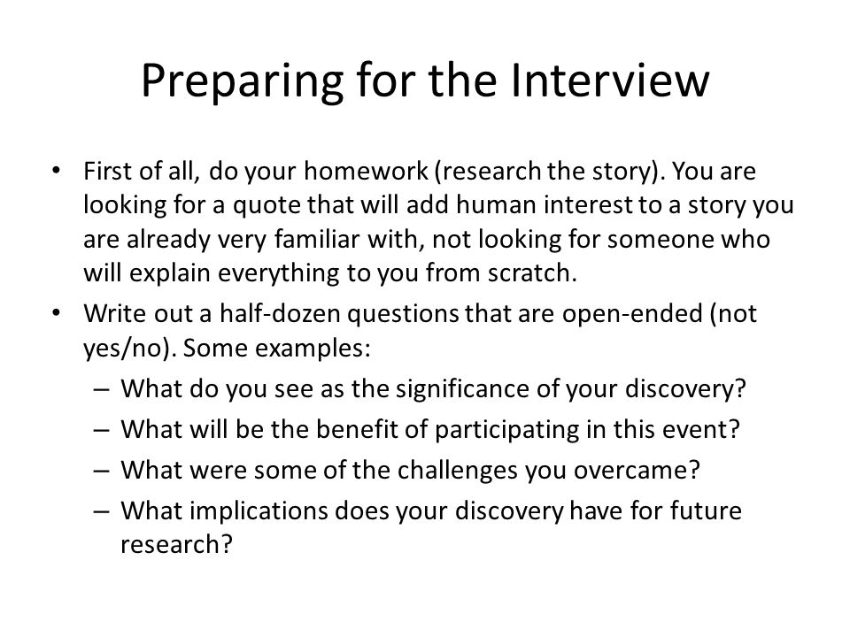 Preparing for the Interview First of all, do your homework (research the story). You are looking for a quote that will add human interest to a story y