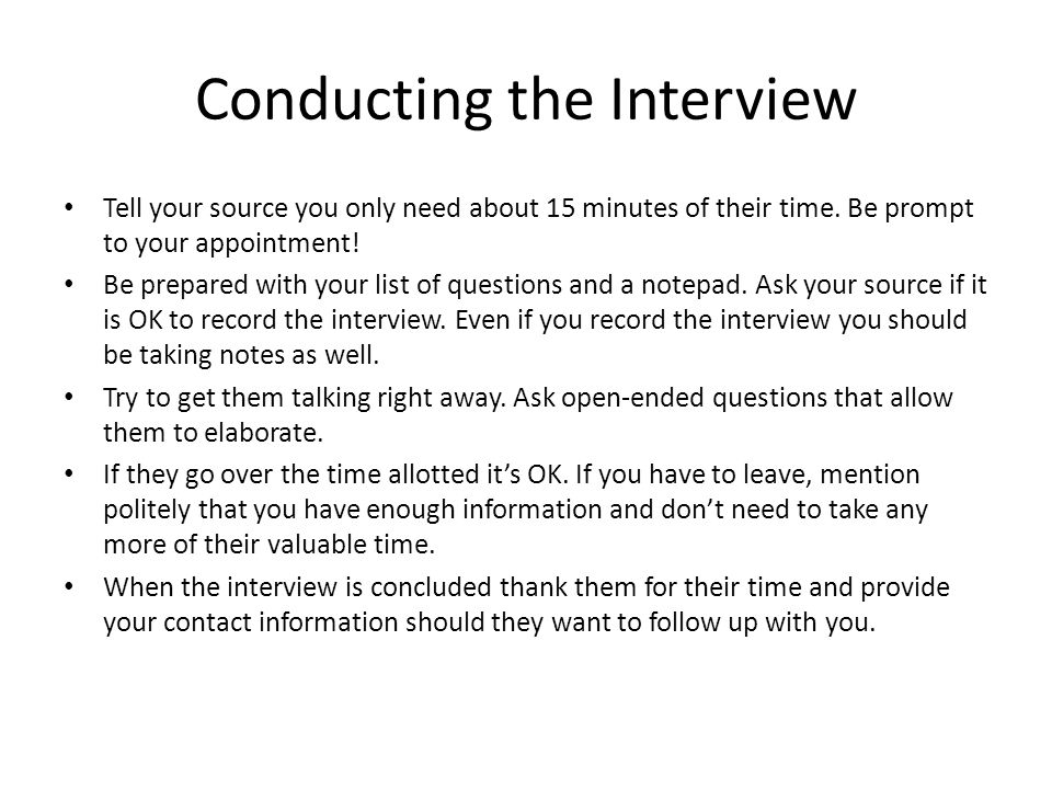 Conducting the Interview Tell your source you only need about 15 minutes of their time. Be prompt to your appointment! Be prepared with your list of q