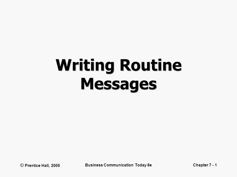© Prentice Hall, 2005 Business Communication Today 8eChapter 7 - 1 Writing Routine Messages