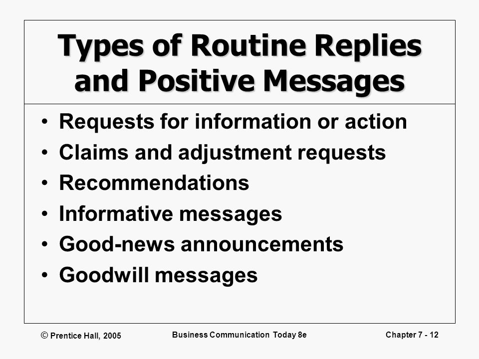 © Prentice Hall, 2005 Business Communication Today 8eChapter 7 - 12 Types of Routine Replies and Positive Messages Requests for information or action