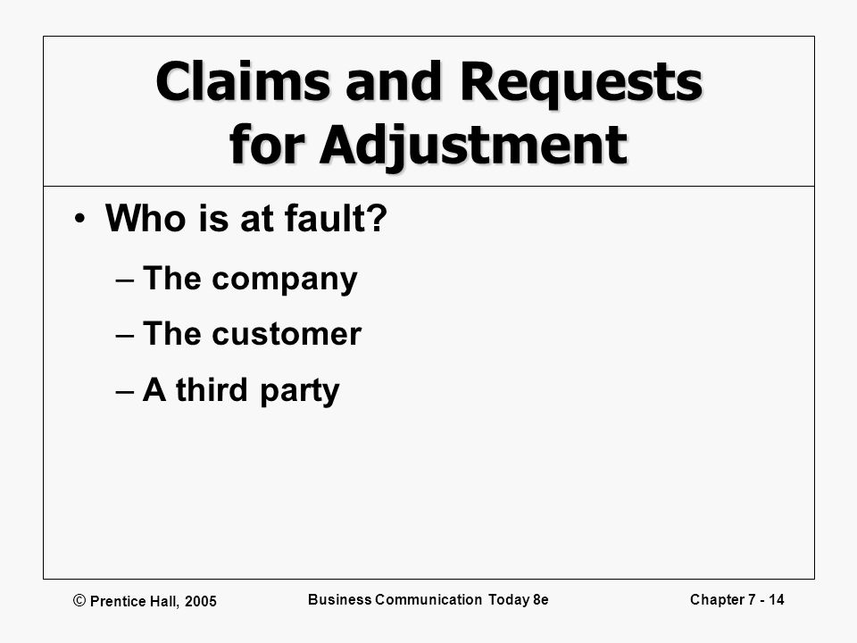 © Prentice Hall, 2005 Business Communication Today 8eChapter 7 - 14 Claims and Requests for Adjustment Who is at fault? –The company –The customer –A