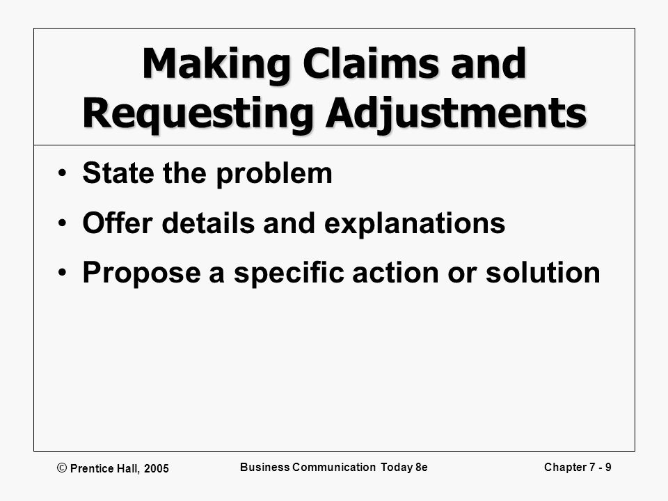 © Prentice Hall, 2005 Business Communication Today 8eChapter 7 - 9 Making Claims and Requesting Adjustments State the problem Offer details and explan