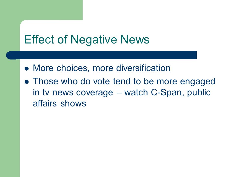 Effect of Negative News More choices, more diversification Those who do vote tend to be more engaged in tv news coverage – watch C-Span, public affairs shows
