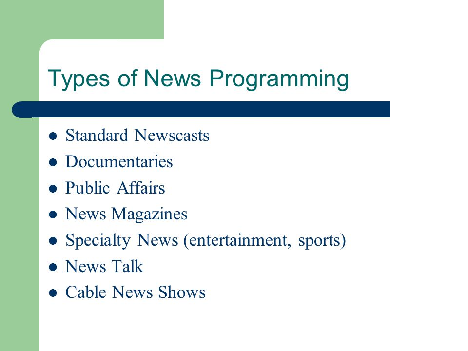 Types of News Programming Standard Newscasts Documentaries Public Affairs News Magazines Specialty News (entertainment, sports) News Talk Cable News S