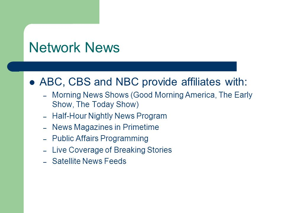 Network News ABC, CBS and NBC provide affiliates with: – Morning News Shows (Good Morning America, The Early Show, The Today Show) – Half-Hour Nightly