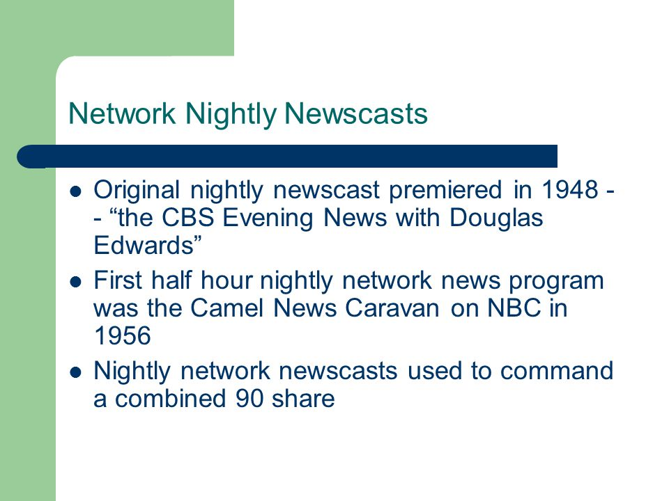 Network Nightly Newscasts Original nightly newscast premiered in 1948 - - the CBS Evening News with Douglas Edwards First half hour nightly network news program was the Camel News Caravan on NBC in 1956 Nightly network newscasts used to command a combined 90 share