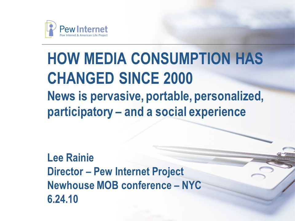 HOW MEDIA CONSUMPTION HAS CHANGED SINCE 2000 News is pervasive, portable, personalized, participatory – and a social experience Lee Rainie Director – Pew Internet Project Newhouse MOB conference – NYC 6.24.10