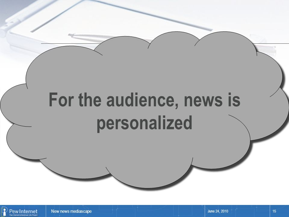 New news mediascape June 24, 201015 For the audience, news is personalized