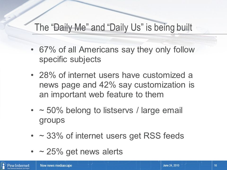 New news mediascape June 24, 201016 The Daily Me and Daily Us is being built 67% of all Americans say they only follow specific subjects 28% of internet users have customized a news page and 42% say customization is an important web feature to them ~ 50% belong to listservs / large email groups ~ 33% of internet users get RSS feeds ~ 25% get news alerts