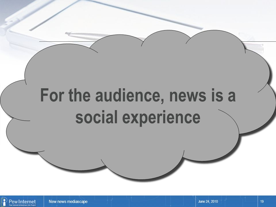 New news mediascape June 24, 201019 For the audience, news is a social experience