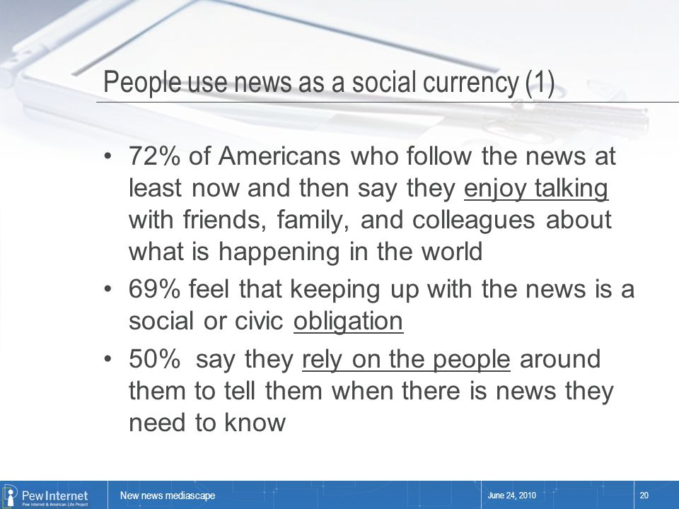 New news mediascape June 24, 201020 People use news as a social currency (1) 72% of Americans who follow the news at least now and then say they enjoy talking with friends, family, and colleagues about what is happening in the world 69% feel that keeping up with the news is a social or civic obligation 50% say they rely on the people around them to tell them when there is news they need to know