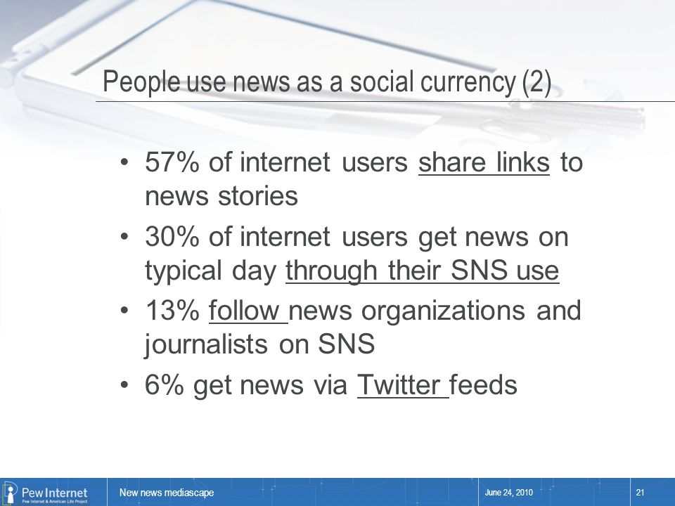 New news mediascape June 24, 201021 People use news as a social currency (2) 57% of internet users share links to news stories 30% of internet users get news on typical day through their SNS use 13% follow news organizations and journalists on SNS 6% get news via Twitter feeds