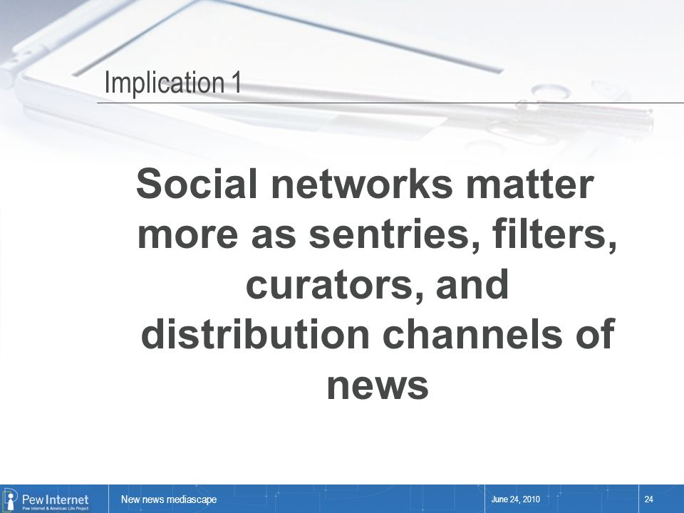 New news mediascape June 24, 201024 Implication 1 Social networks matter more as sentries, filters, curators, and distribution channels of news
