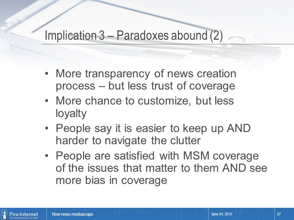 New news mediascape June 24, 201027 Implication 3 – Paradoxes abound (2) More transparency of news creation process – but less trust of coverage More chance to customize, but less loyalty People say it is easier to keep up AND harder to navigate the clutter People are satisfied with MSM coverage of the issues that matter to them AND see more bias in coverage