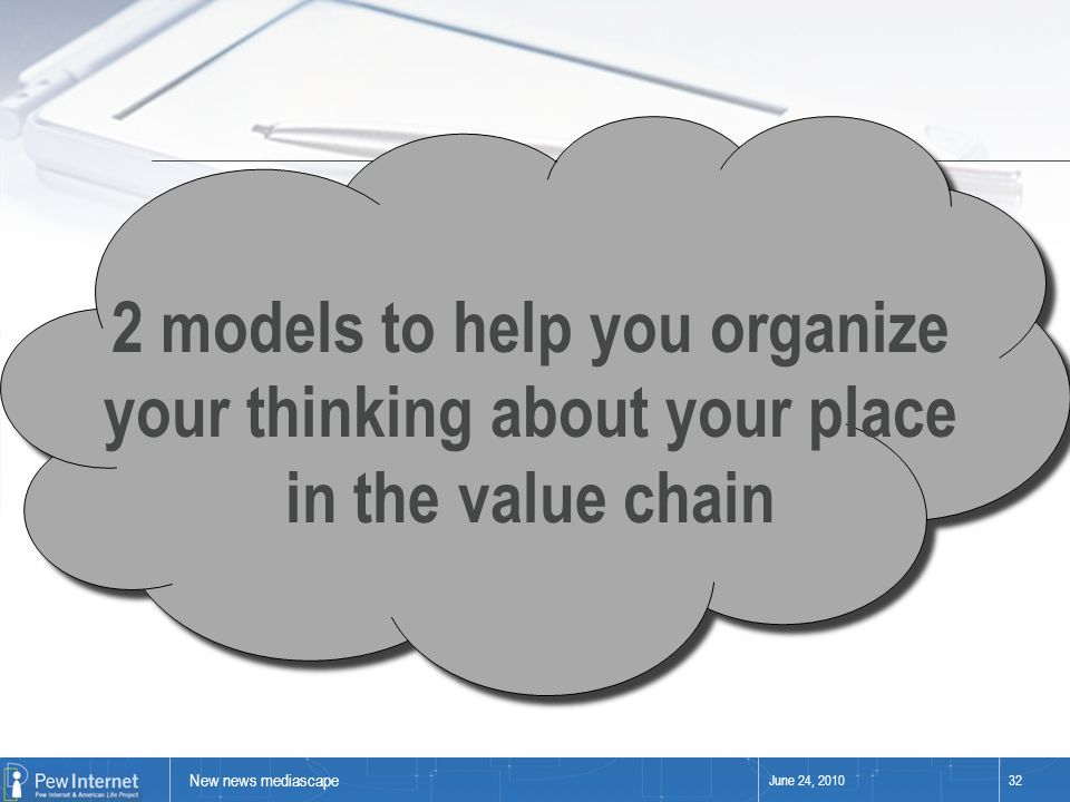 New news mediascape June 24, 201032 2 models to help you organize your thinking about your place in the value chain