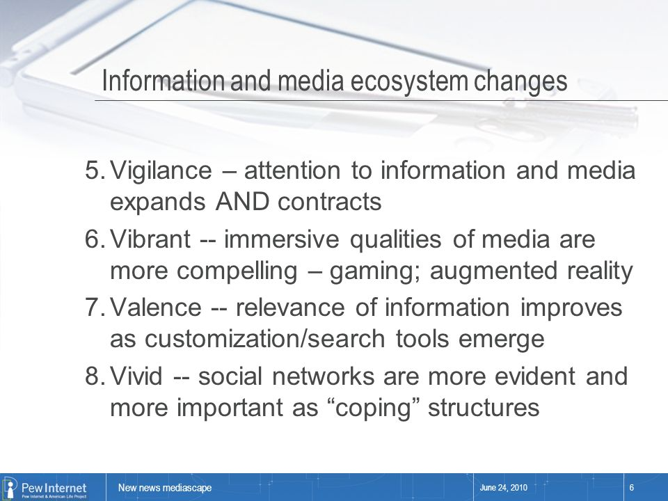 New news mediascape June 24, 20106 Information and media ecosystem changes 5.Vigilance – attention to information and media expands AND contracts 6.Vibrant -- immersive qualities of media are more compelling – gaming; augmented reality 7.Valence -- relevance of information improves as customization/search tools emerge 8.Vivid -- social networks are more evident and more important as coping structures