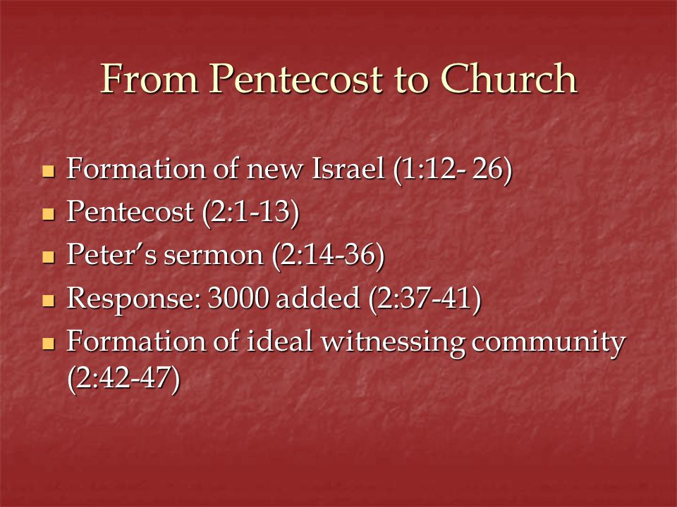 From Pentecost to Church Formation of new Israel (1:12- 26) Formation of new Israel (1:12- 26) Pentecost (2:1-13) Pentecost (2:1-13) Peters sermon (2:14-36) Peters sermon (2:14-36) Response: 3000 added (2:37-41) Response: 3000 added (2:37-41) Formation of ideal witnessing community (2:42-47) Formation of ideal witnessing community (2:42-47)
