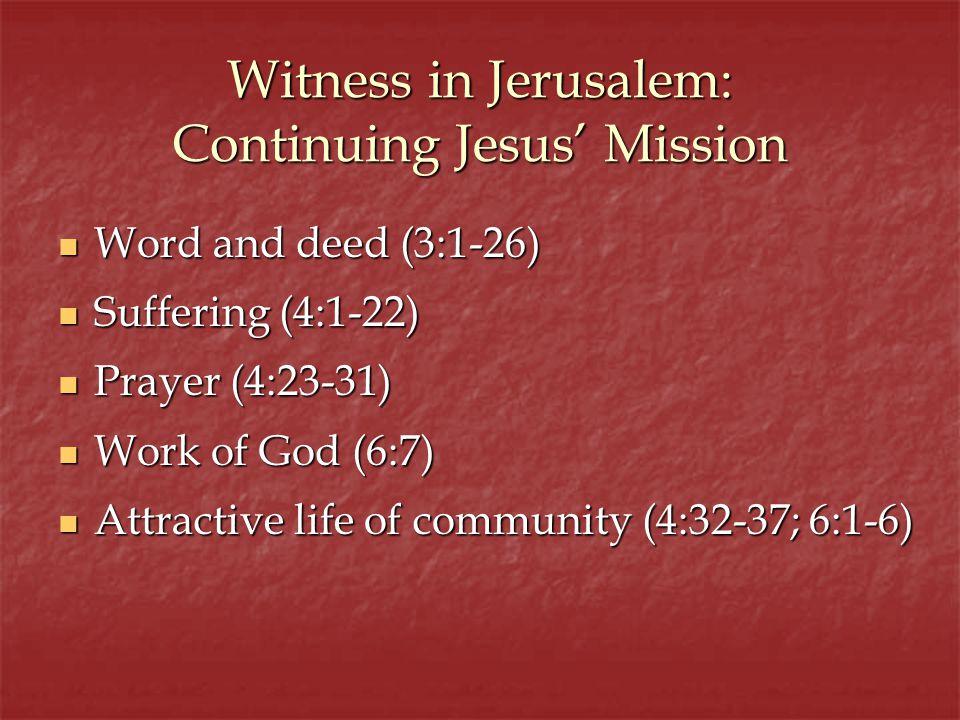 Witness in Jerusalem: Continuing Jesus Mission Word and deed (3:1-26) Word and deed (3:1-26) Suffering (4:1-22) Suffering (4:1-22) Prayer (4:23-31) Pr