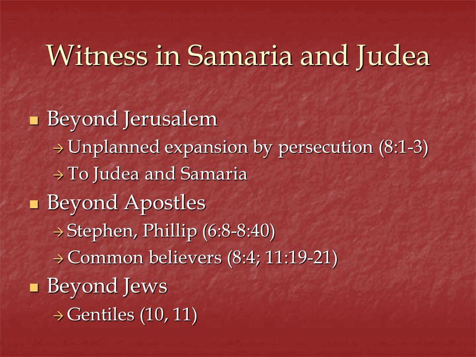 Witness in Samaria and Judea Beyond Jerusalem Beyond Jerusalem Unplanned expansion by persecution (8:1-3) Unplanned expansion by persecution (8:1-3) T