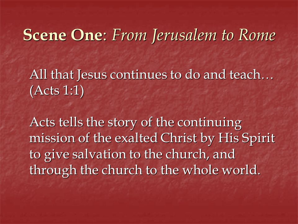 Scene One : From Jerusalem to Rome All that Jesus continues to do and teach… (Acts 1:1) Acts tells the story of the continuing mission of the exalted Christ by His Spirit to give salvation to the church, and through the church to the whole world.