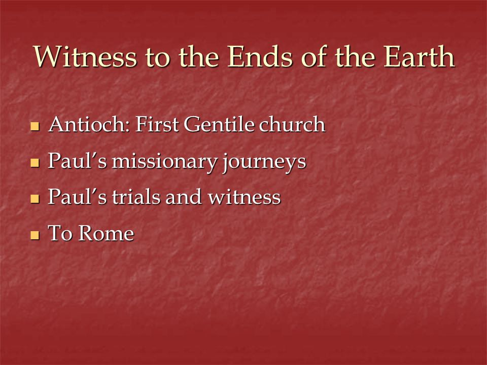 Witness to the Ends of the Earth Antioch: First Gentile church Antioch: First Gentile church Pauls missionary journeys Pauls missionary journeys Pauls trials and witness Pauls trials and witness To Rome To Rome