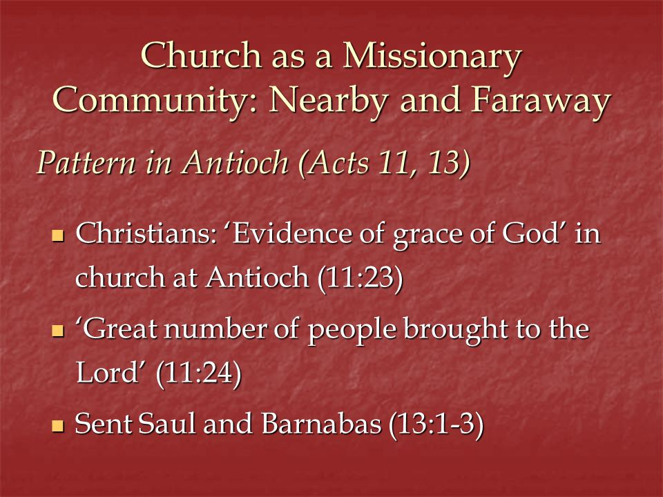 Church as a Missionary Community: Nearby and Faraway Christians: Evidence of grace of God in church at Antioch (11:23) Christians: Evidence of grace of God in church at Antioch (11:23) Great number of people brought to the Lord (11:24) Great number of people brought to the Lord (11:24) Sent Saul and Barnabas (13:1-3) Sent Saul and Barnabas (13:1-3) Pattern in Antioch (Acts 11, 13)