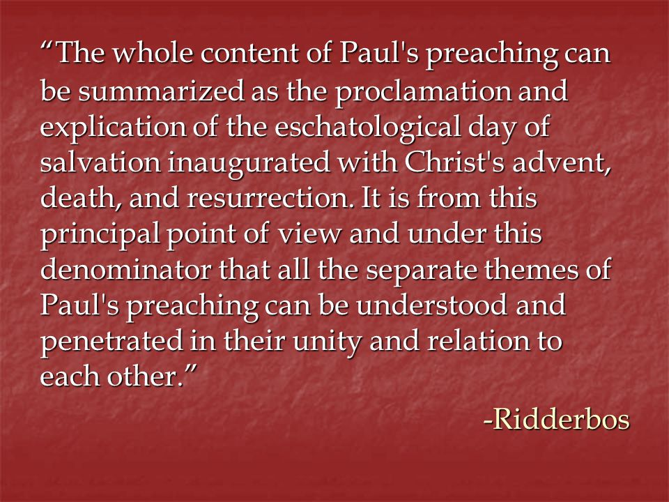 The whole content of Paul s preaching can be summarized as the proclamation and explication of the eschatological day of salvation inaugurated with Christ s advent, death, and resurrection.