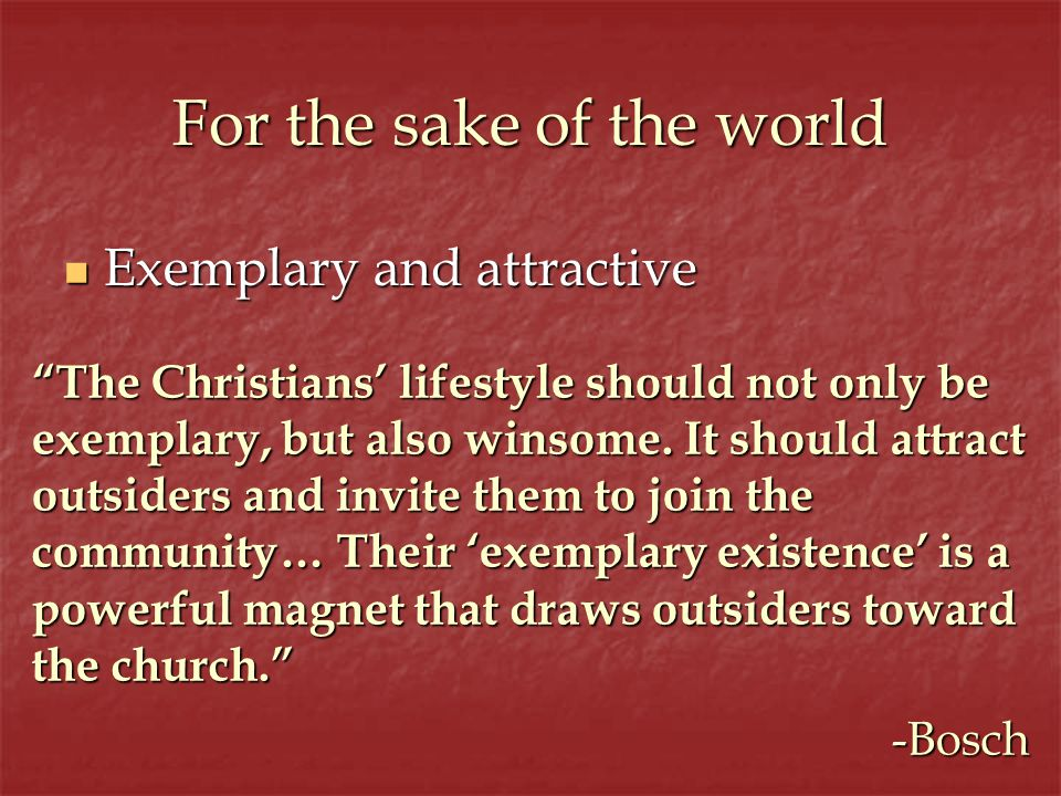 For the sake of the world Exemplary and attractive Exemplary and attractive The Christians lifestyle should not only be exemplary, but also winsome.