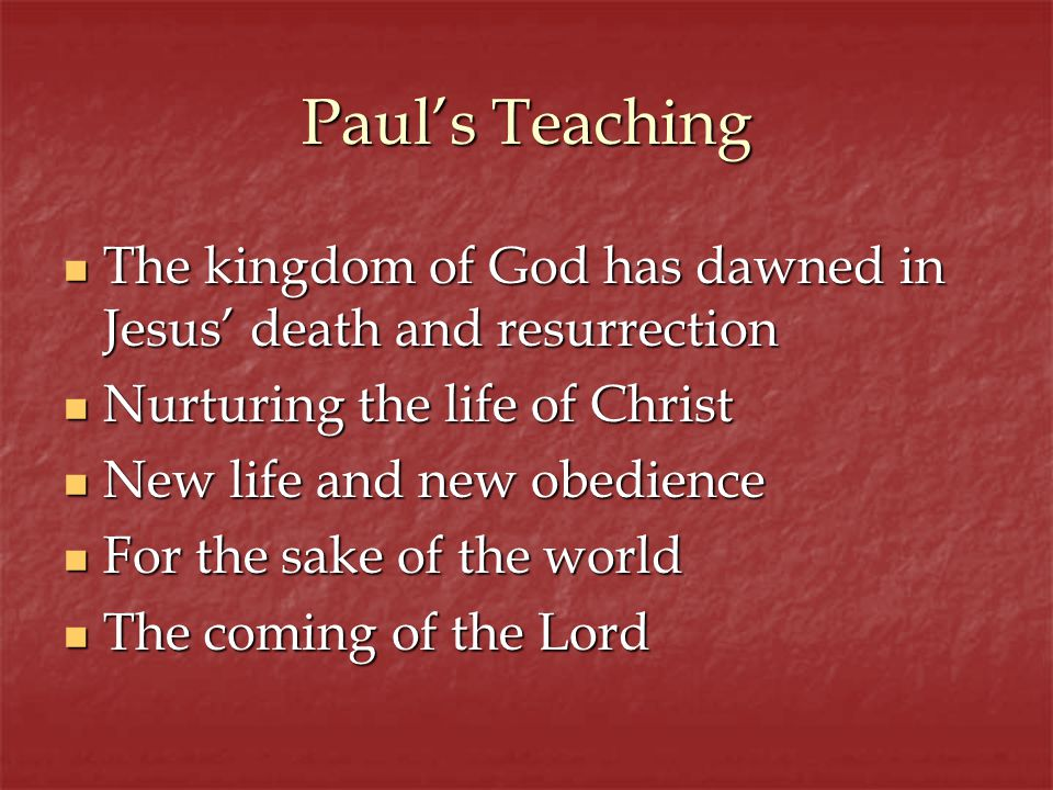 Pauls Teaching The kingdom of God has dawned in Jesus death and resurrection The kingdom of God has dawned in Jesus death and resurrection Nurturing the life of Christ Nurturing the life of Christ New life and new obedience New life and new obedience For the sake of the world For the sake of the world The coming of the Lord The coming of the Lord