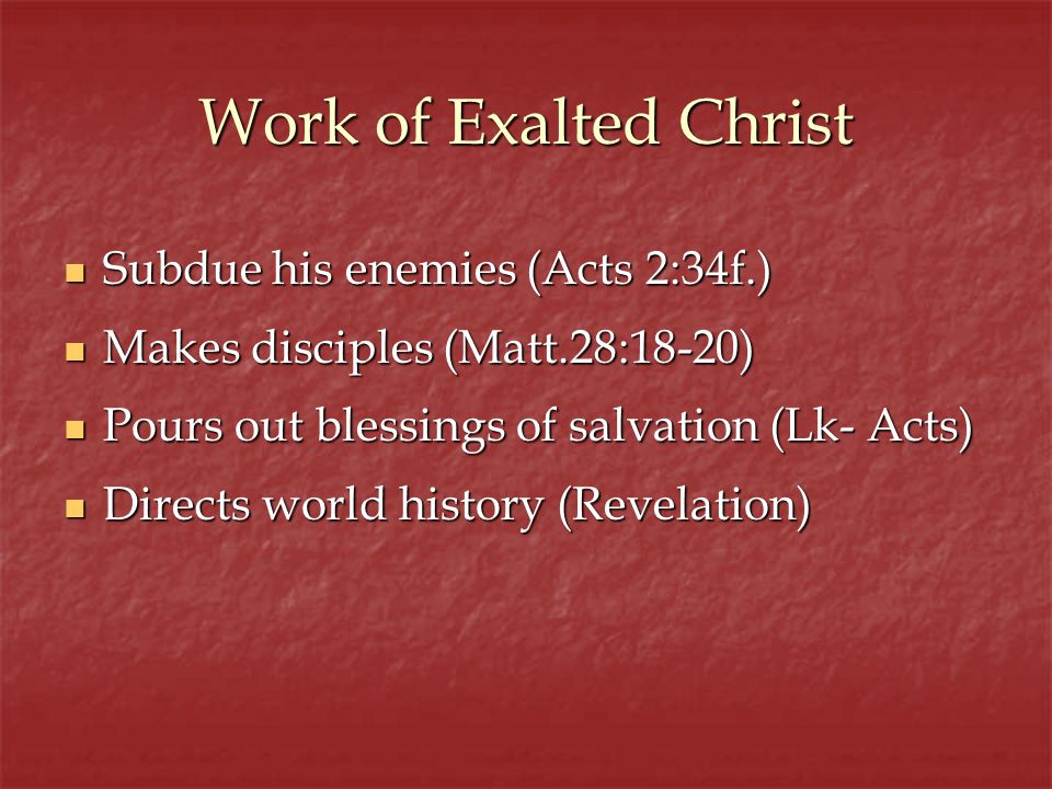 Work of Exalted Christ Subdue his enemies (Acts 2:34f.) Subdue his enemies (Acts 2:34f.) Makes disciples (Matt.28:18-20) Makes disciples (Matt.28:18-20) Pours out blessings of salvation (Lk- Acts) Pours out blessings of salvation (Lk- Acts) Directs world history (Revelation) Directs world history (Revelation)