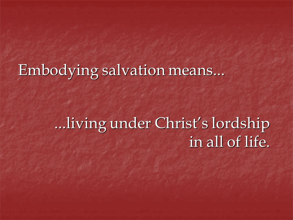 Embodying salvation means......living under Christs lordship in all of life.