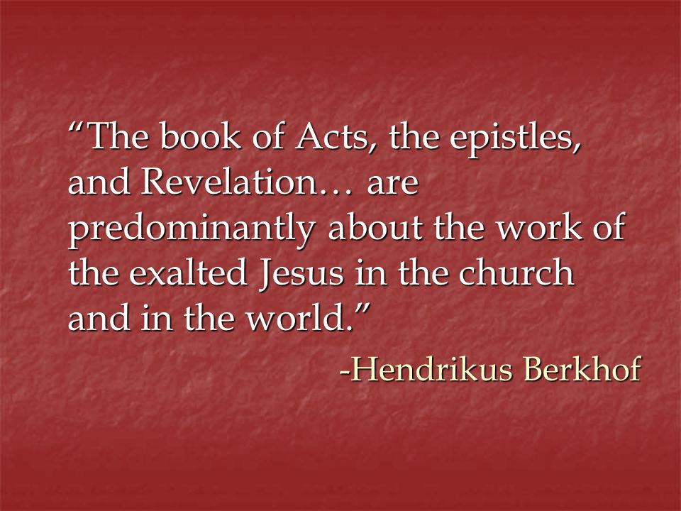 The book of Acts, the epistles, and Revelation… are predominantly about the work of the exalted Jesus in the church and in the world.