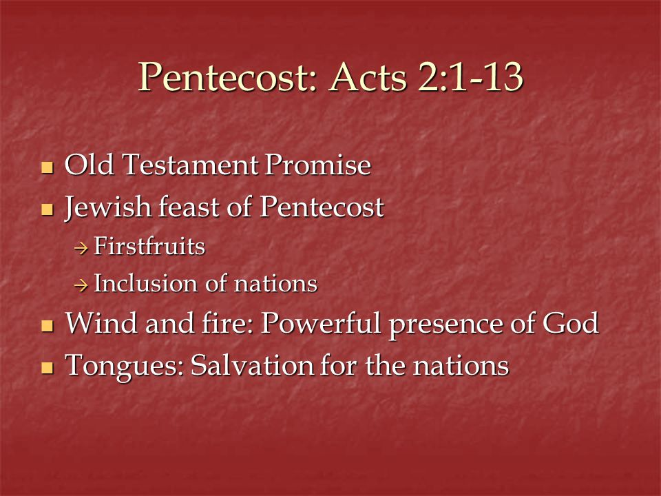 Pentecost: Acts 2:1-13 Old Testament Promise Old Testament Promise Jewish feast of Pentecost Jewish feast of Pentecost Firstfruits Firstfruits Inclusion of nations Inclusion of nations Wind and fire: Powerful presence of God Wind and fire: Powerful presence of God Tongues: Salvation for the nations Tongues: Salvation for the nations