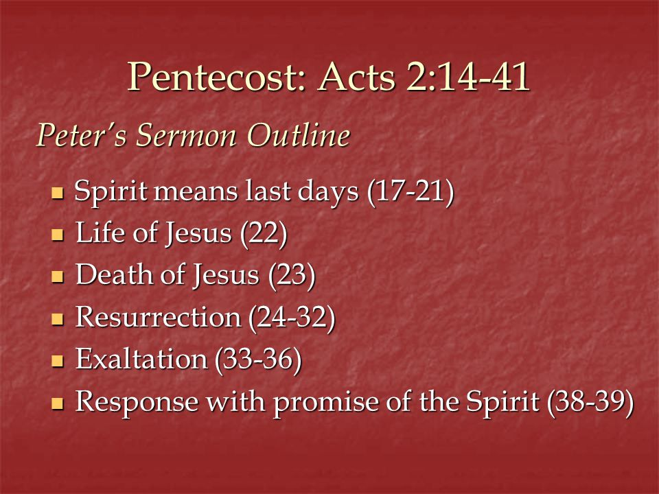 Pentecost: Acts 2:14-41 Spirit means last days (17-21) Spirit means last days (17-21) Life of Jesus (22) Life of Jesus (22) Death of Jesus (23) Death of Jesus (23) Resurrection (24-32) Resurrection (24-32) Exaltation (33-36) Exaltation (33-36) Response with promise of the Spirit (38-39) Response with promise of the Spirit (38-39) Peters Sermon Outline