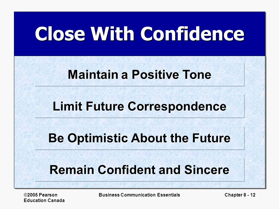 ©2005 Pearson Education Canada Business Communication EssentialsChapter 8 - 12 Close With Confidence Maintain a Positive Tone Limit Future Corresponde