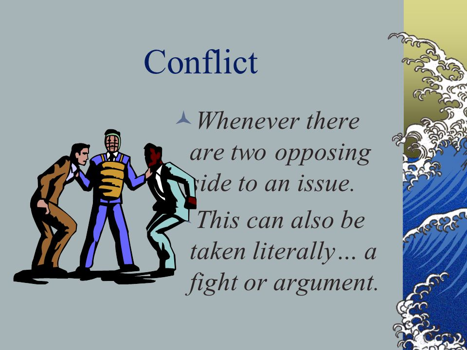 Conflict Whenever there are two opposing side to an issue.