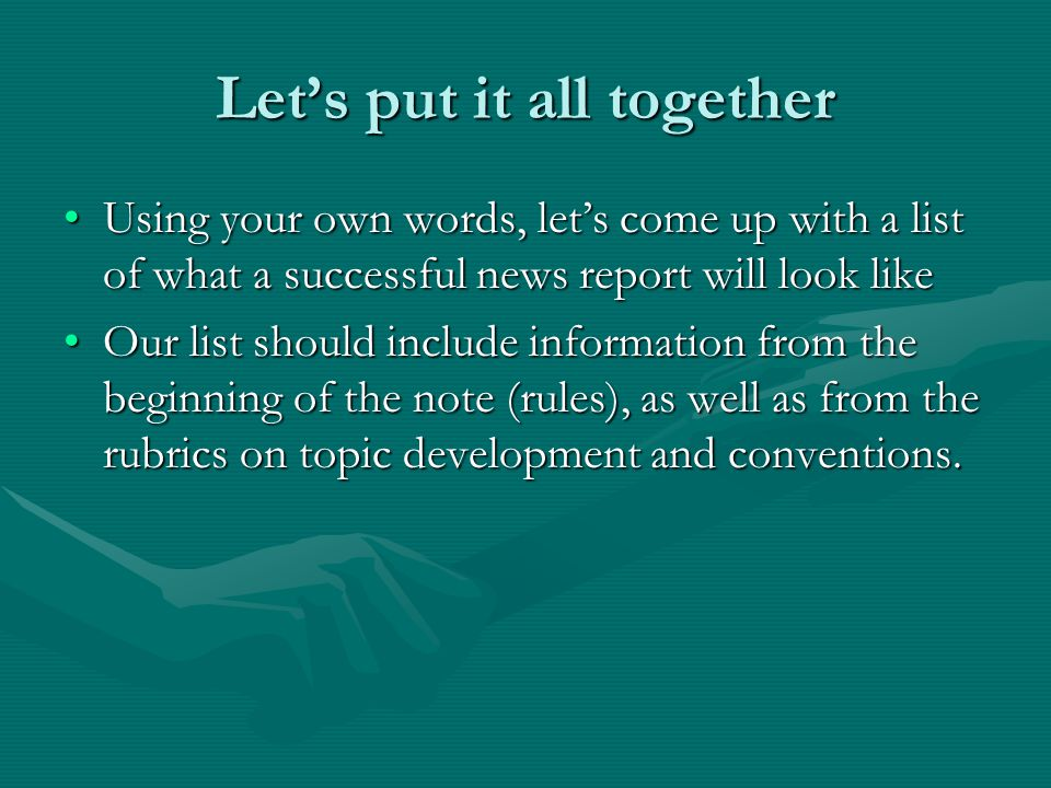 Lets put it all together Using your own words, lets come up with a list of what a successful news report will look likeUsing your own words, lets come