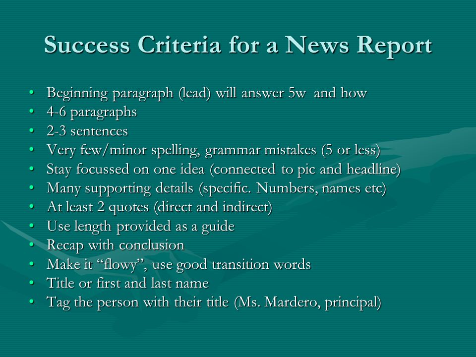 Success Criteria for a News Report Beginning paragraph (lead) will answer 5w and howBeginning paragraph (lead) will answer 5w and how 4-6 paragraphs4-