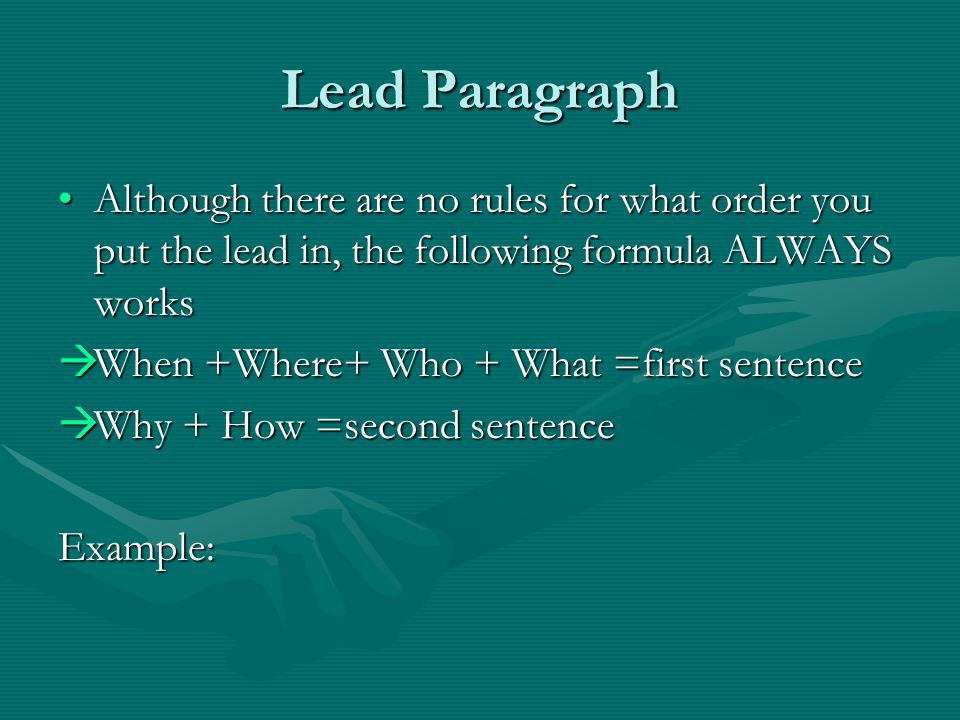 Lead Paragraph Although there are no rules for what order you put the lead in, the following formula ALWAYS worksAlthough there are no rules for what