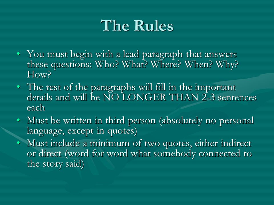 The Rules You must begin with a lead paragraph that answers these questions: Who? What? Where? When? Why? How?You must begin with a lead paragraph tha