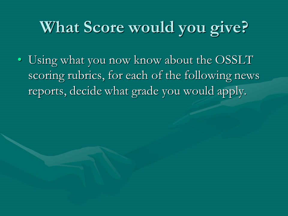 What Score would you give? Using what you now know about the OSSLT scoring rubrics, for each of the following news reports, decide what grade you woul