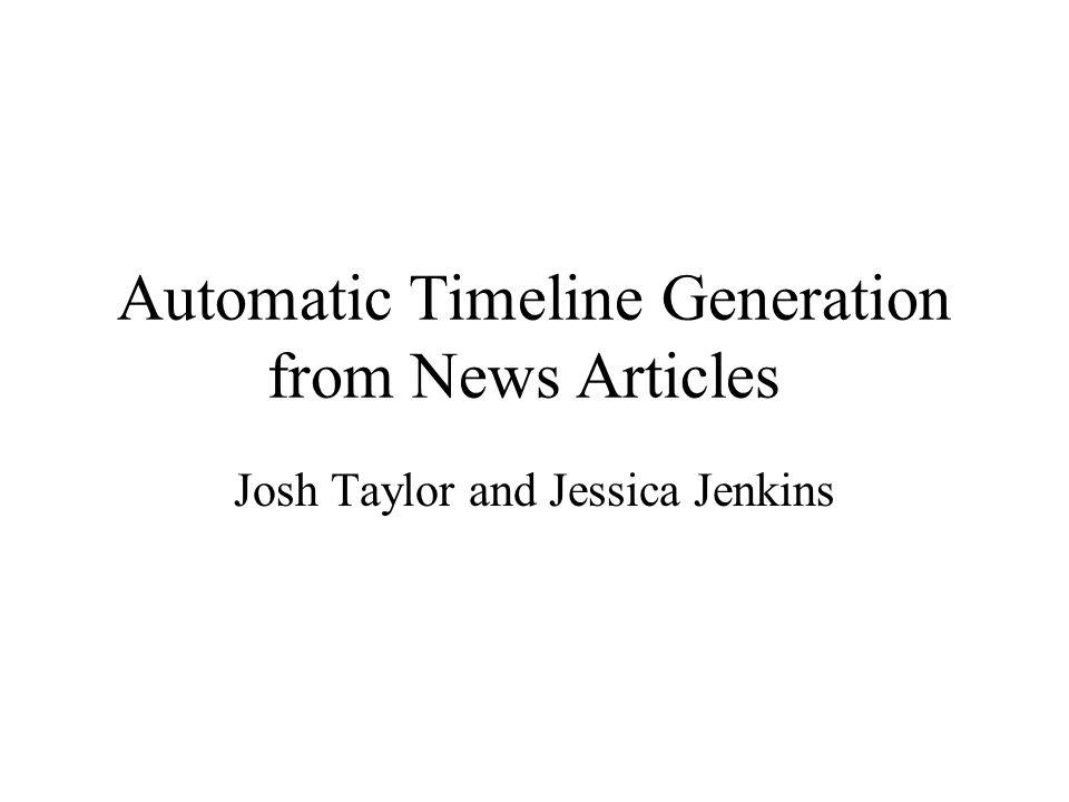 Automatic Timeline Generation from News Articles Josh Taylor and Jessica Jenkins